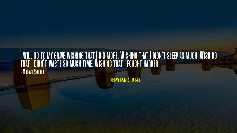 Wishing For More Time Sayings By Michael Skolnik: I will go to my grave wishing that I did more. Wishing that I didn't