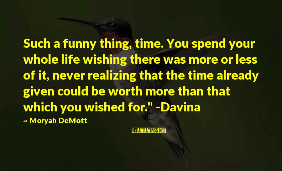 Wishing For More Time Sayings By Moryah DeMott: Such a funny thing, time. You spend your whole life wishing there was more or