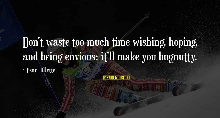 Wishing For More Time Sayings By Penn Jillette: Don't waste too much time wishing, hoping, and being envious; it'll make you bugnutty.