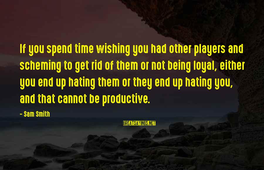 Wishing For More Time Sayings By Sam Smith: If you spend time wishing you had other players and scheming to get rid of