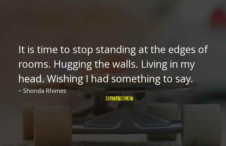 Wishing For More Time Sayings By Shonda Rhimes: It is time to stop standing at the edges of rooms. Hugging the walls. Living