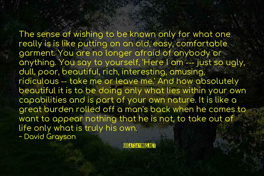 Wishing He Was Here Sayings By David Grayson: The sense of wishing to be known only for what one really is is like