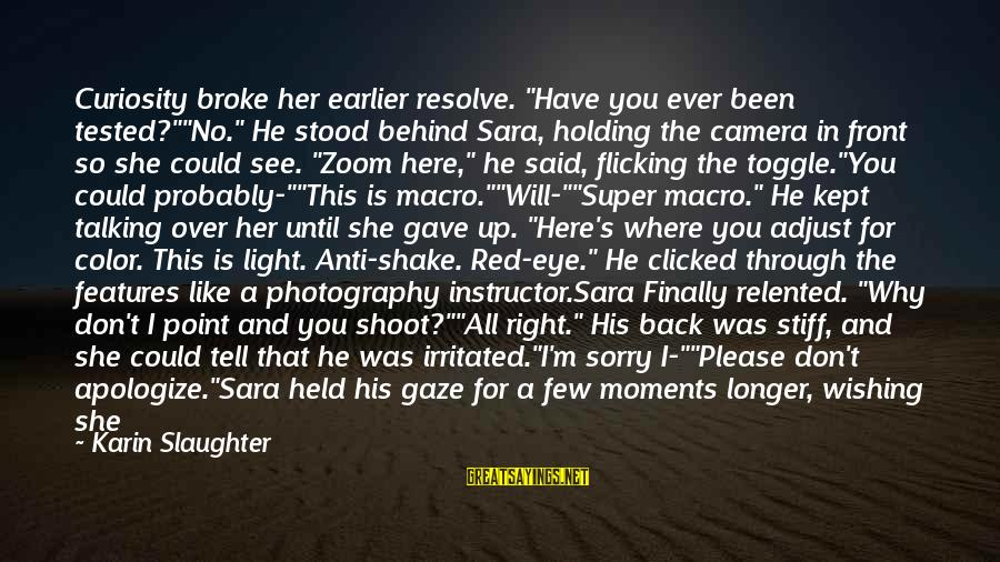 """Wishing He Was Here Sayings By Karin Slaughter: Curiosity broke her earlier resolve. """"Have you ever been tested?""""""""No."""" He stood behind Sara, holding"""