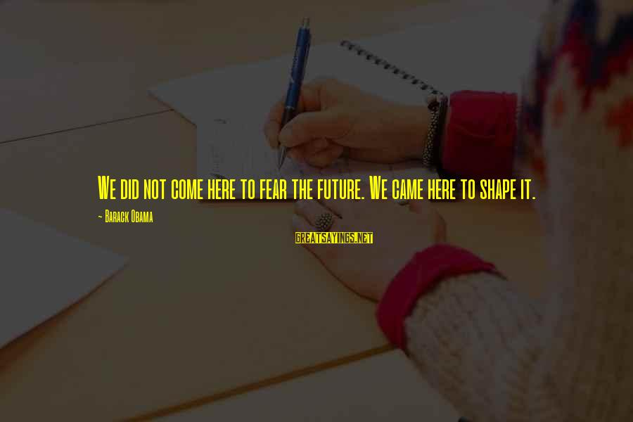 Withering Away Sayings By Barack Obama: We did not come here to fear the future. We came here to shape it.