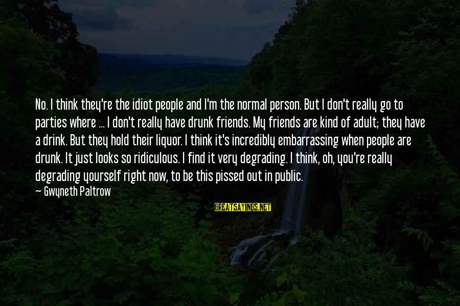 Withering Away Sayings By Gwyneth Paltrow: No. I think they're the idiot people and I'm the normal person. But I don't