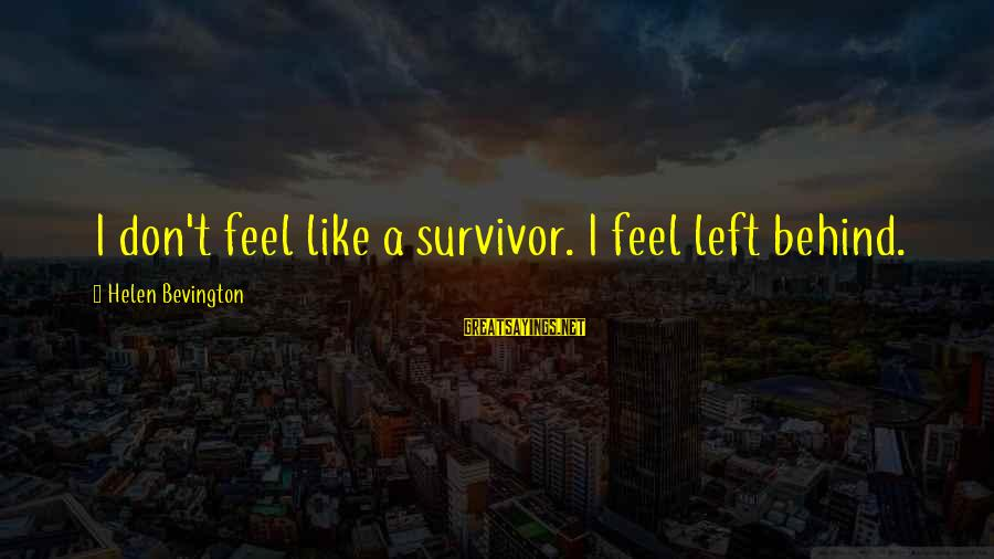 Withering Away Sayings By Helen Bevington: I don't feel like a survivor. I feel left behind.