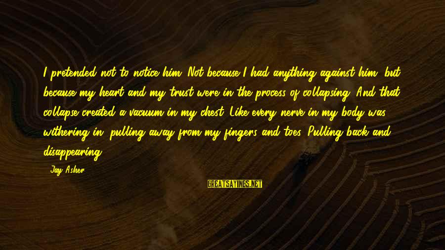 Withering Away Sayings By Jay Asher: I pretended not to notice him. Not because I had anything against him, but because