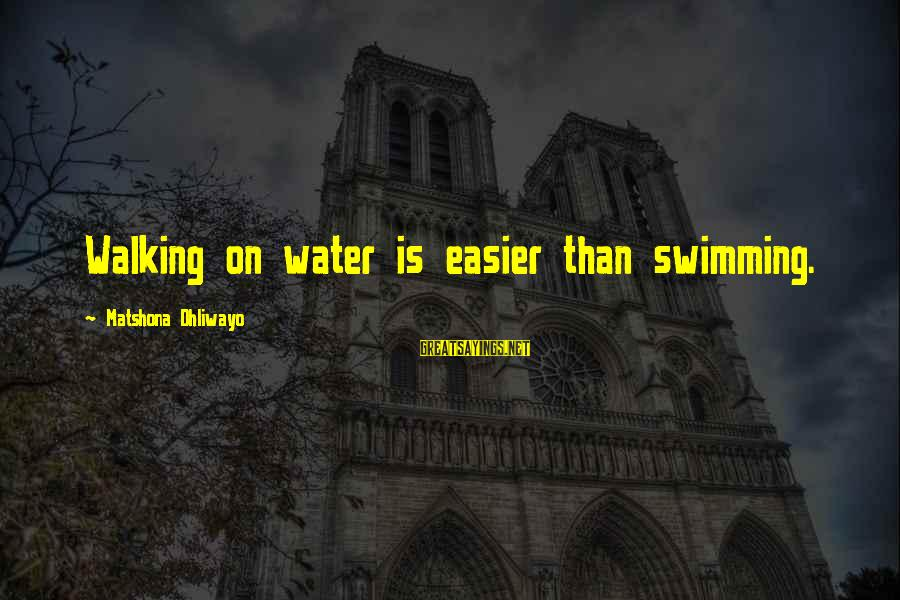 Withering Away Sayings By Matshona Dhliwayo: Walking on water is easier than swimming.