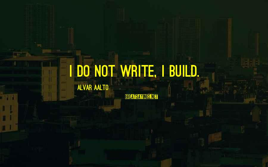Withour Sayings By Alvar Aalto: I do not write, I build.