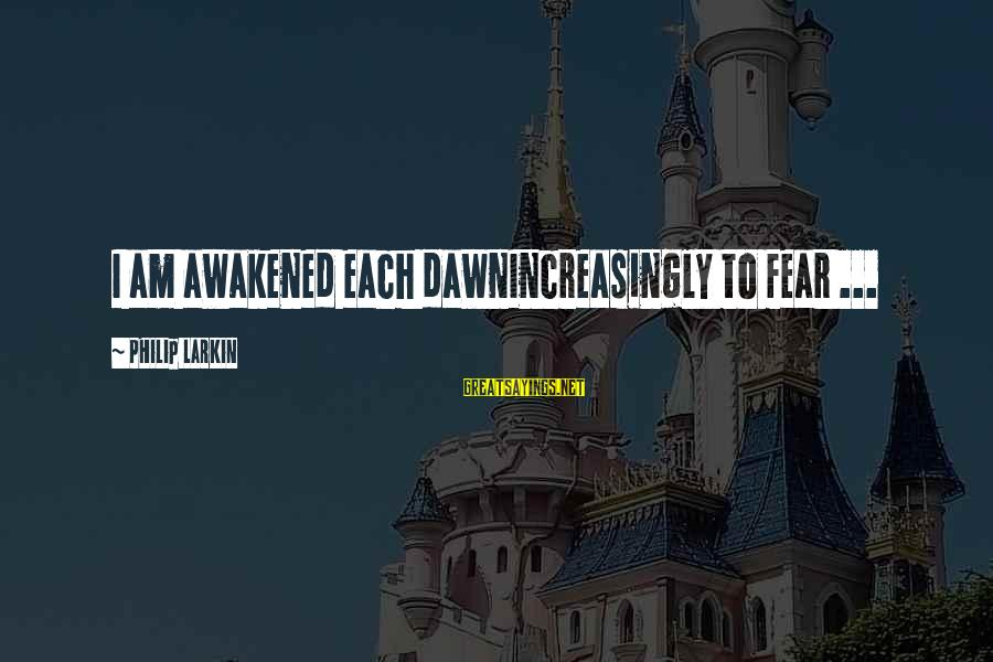 Withour Sayings By Philip Larkin: I am awakened each dawnIncreasingly to fear ...