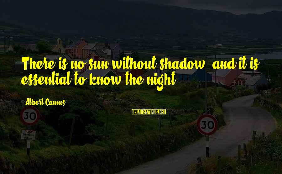 Without Sun Sayings By Albert Camus: There is no sun without shadow, and it is essential to know the night.