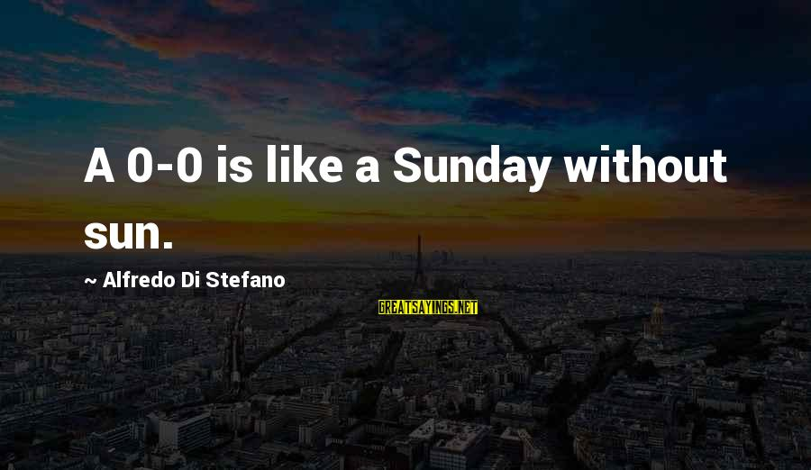 Without Sun Sayings By Alfredo Di Stefano: A 0-0 is like a Sunday without sun.