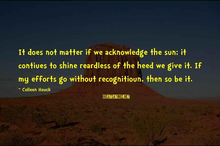 Without Sun Sayings By Colleen Houck: It does not matter if we acknowledge the sun; it contiues to shine reardless of