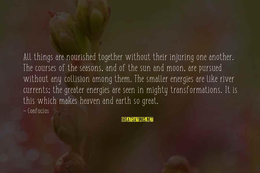 Without Sun Sayings By Confucius: All things are nourished together without their injuring one another. The courses of the seasons,