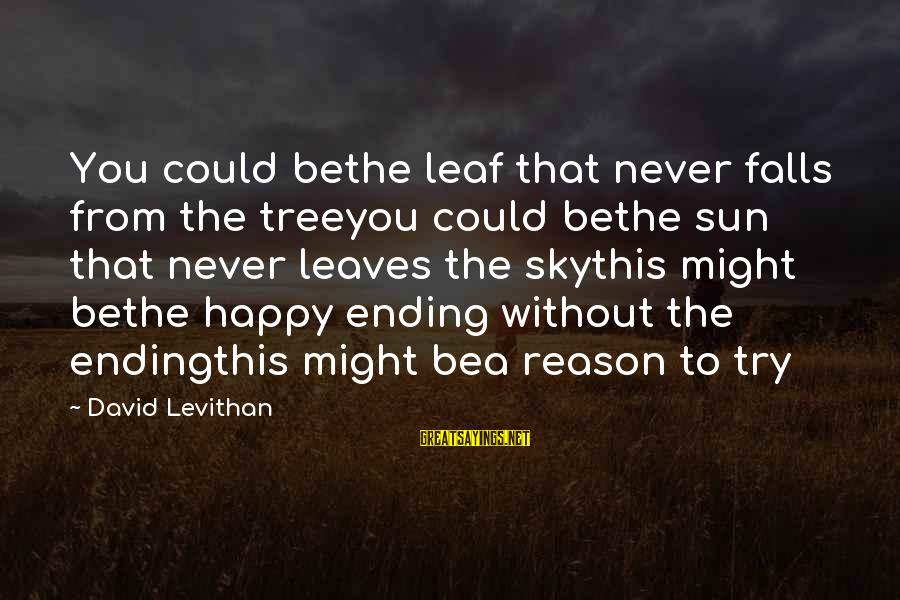 Without Sun Sayings By David Levithan: You could bethe leaf that never falls from the treeyou could bethe sun that never