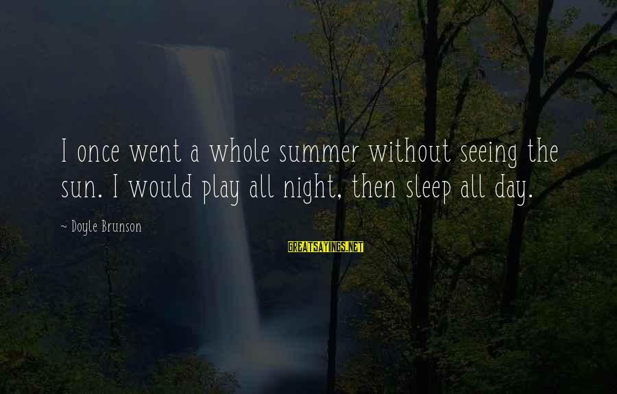 Without Sun Sayings By Doyle Brunson: I once went a whole summer without seeing the sun. I would play all night,
