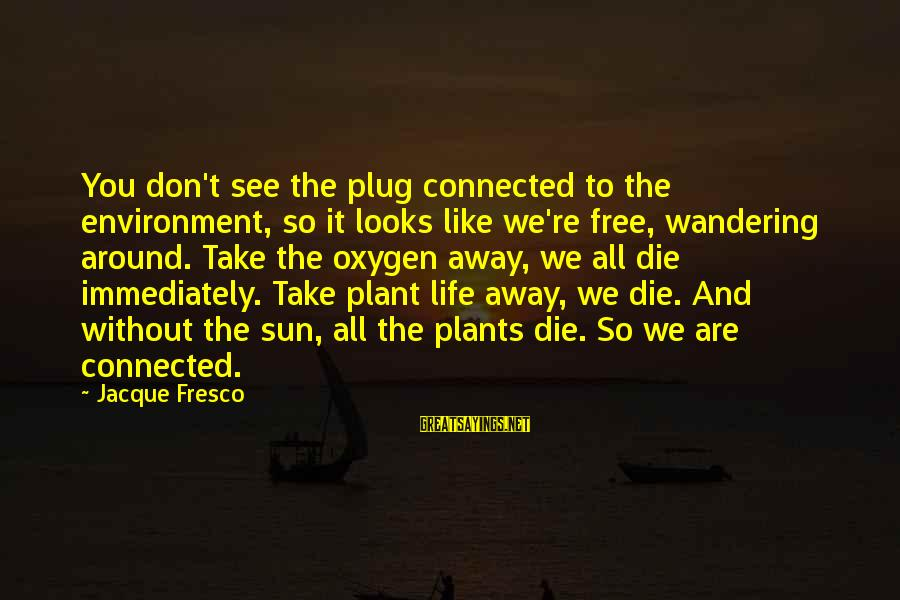 Without Sun Sayings By Jacque Fresco: You don't see the plug connected to the environment, so it looks like we're free,