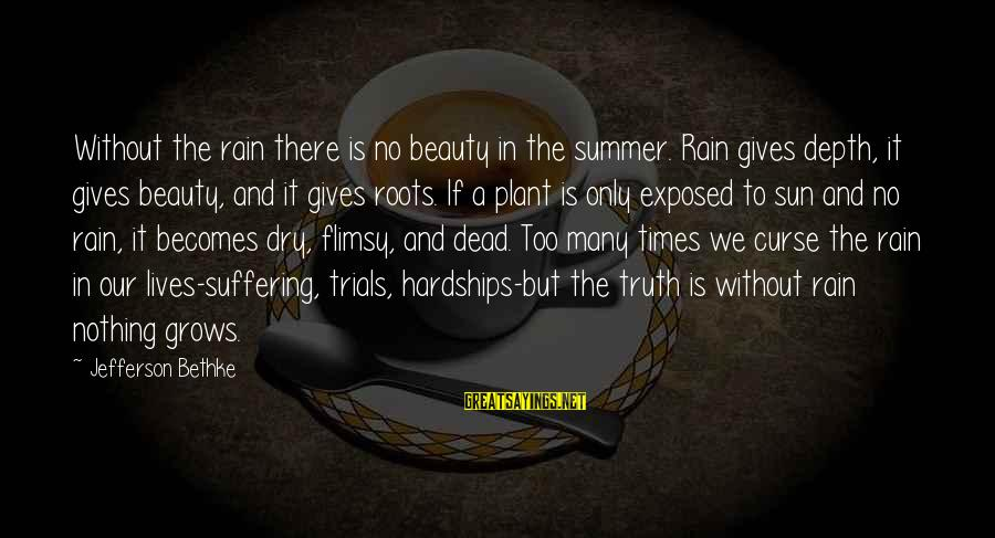 Without Sun Sayings By Jefferson Bethke: Without the rain there is no beauty in the summer. Rain gives depth, it gives