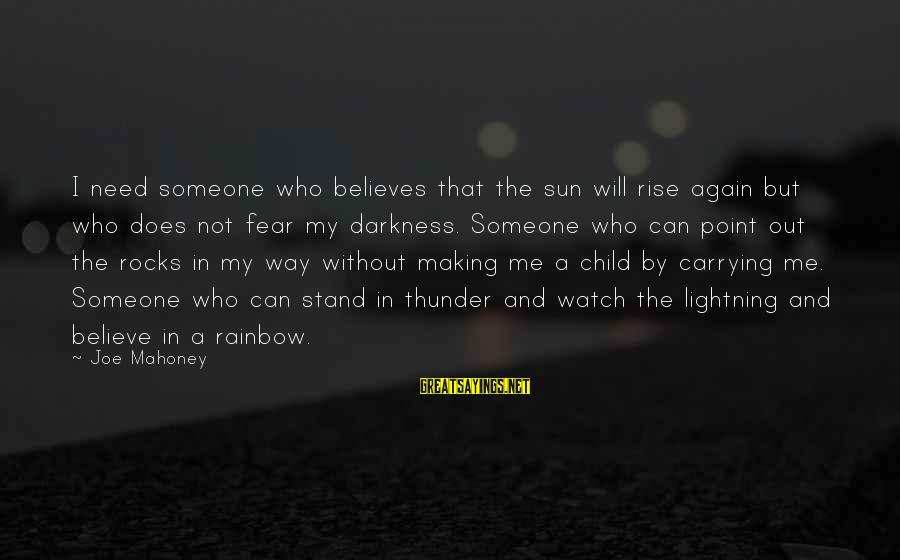 Without Sun Sayings By Joe Mahoney: I need someone who believes that the sun will rise again but who does not