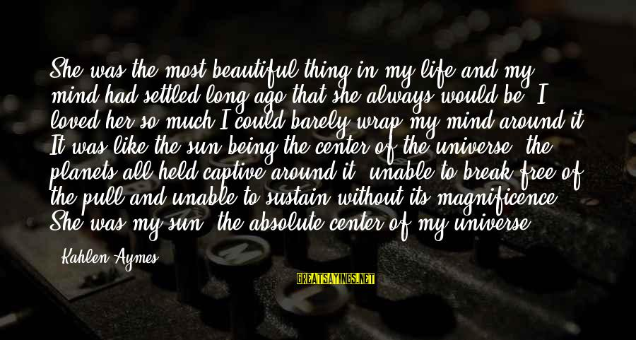 Without Sun Sayings By Kahlen Aymes: She was the most beautiful thing in my life and my mind had settled long