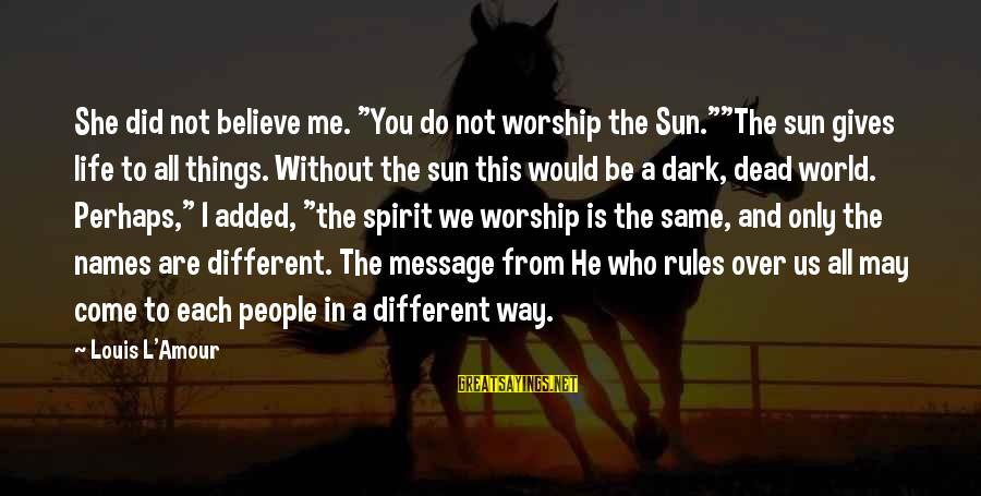 """Without Sun Sayings By Louis L'Amour: She did not believe me. """"You do not worship the Sun.""""""""The sun gives life to"""