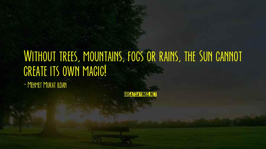 Without Sun Sayings By Mehmet Murat Ildan: Without trees, mountains, fogs or rains, the Sun cannot create its own magic!