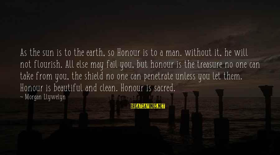 Without Sun Sayings By Morgan Llywelyn: As the sun is to the earth, so Honour is to a man. without it,