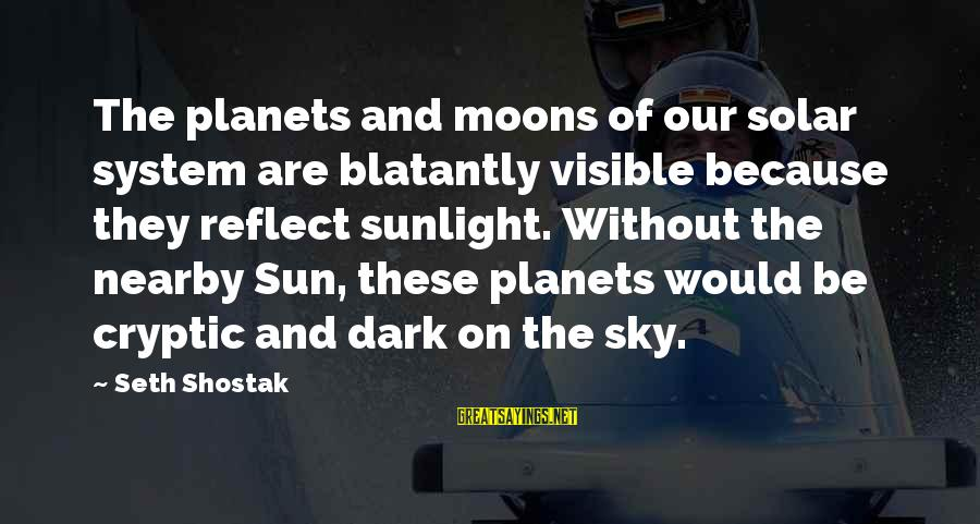 Without Sun Sayings By Seth Shostak: The planets and moons of our solar system are blatantly visible because they reflect sunlight.