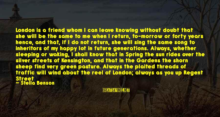 Without Sun Sayings By Stella Benson: London is a friend whom I can leave knowing without doubt that she will be