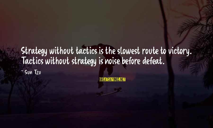 Without Sun Sayings By Sun Tzu: Strategy without tactics is the slowest route to victory. Tactics without strategy is noise before