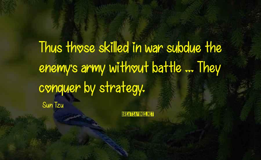 Without Sun Sayings By Sun Tzu: Thus those skilled in war subdue the enemy's army without battle ... They conquer by
