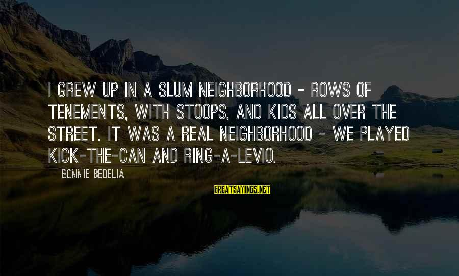 With'ring Sayings By Bonnie Bedelia: I grew up in a slum neighborhood - rows of tenements, with stoops, and kids
