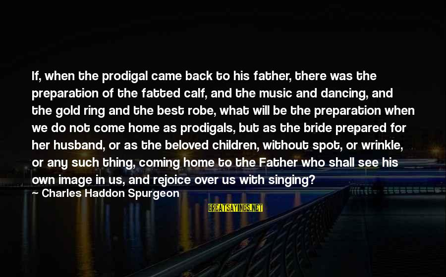 With'ring Sayings By Charles Haddon Spurgeon: If, when the prodigal came back to his father, there was the preparation of the