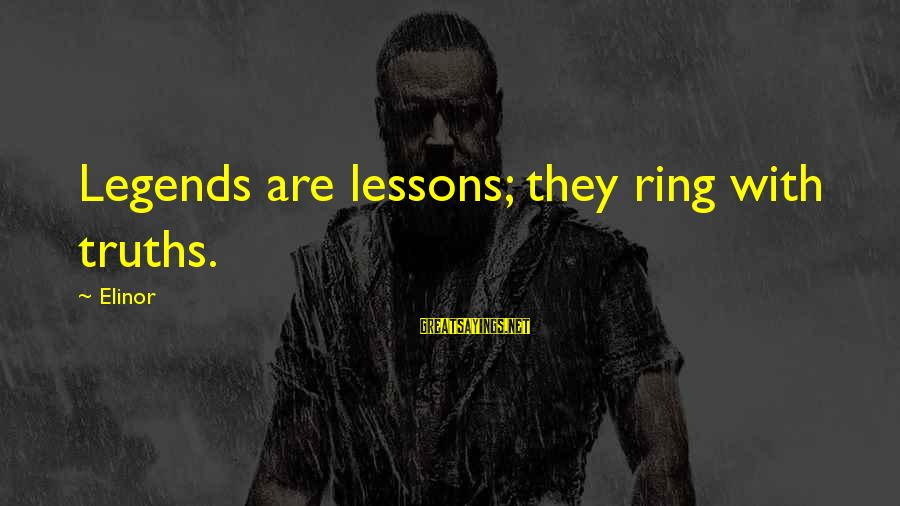 With'ring Sayings By Elinor: Legends are lessons; they ring with truths.