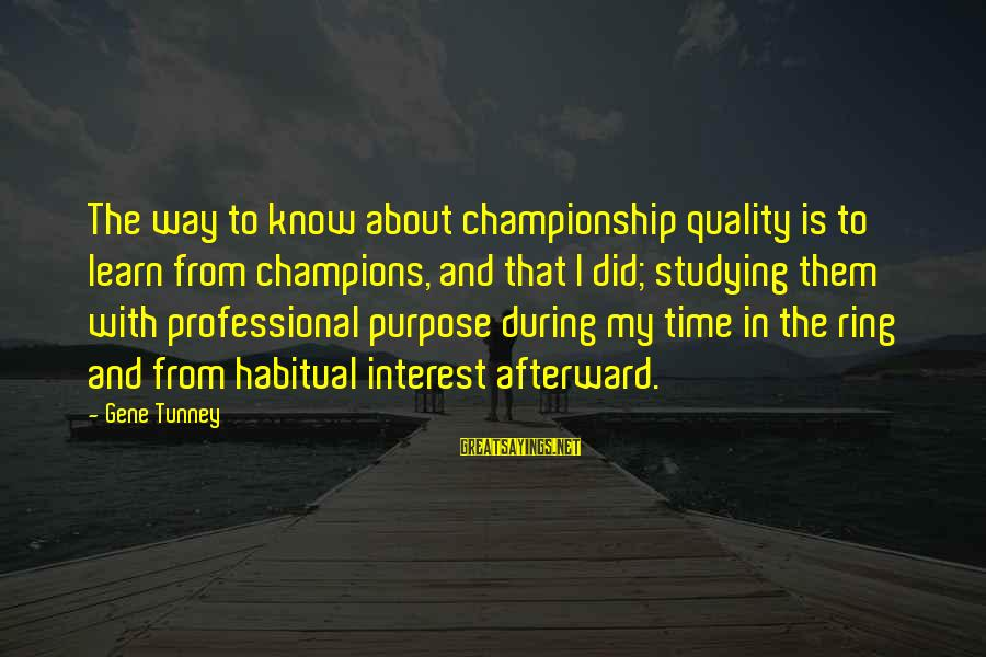 With'ring Sayings By Gene Tunney: The way to know about championship quality is to learn from champions, and that I