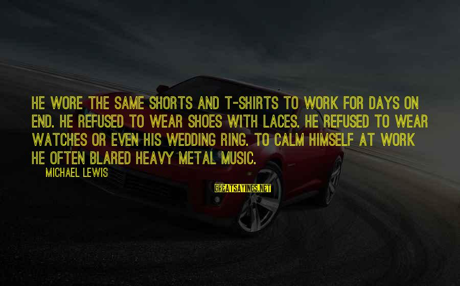 With'ring Sayings By Michael Lewis: He wore the same shorts and t-shirts to work for days on end. He refused