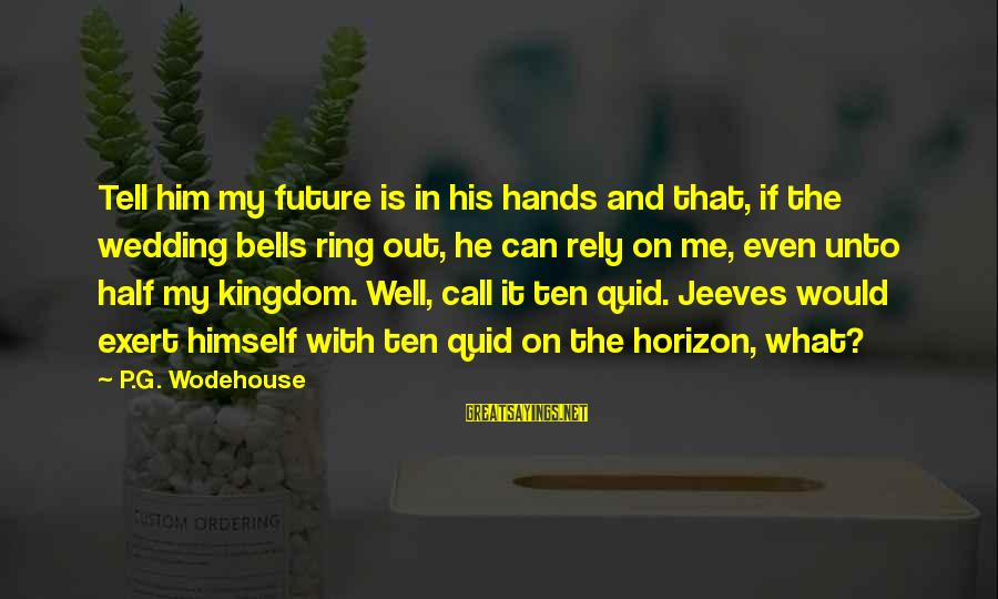 With'ring Sayings By P.G. Wodehouse: Tell him my future is in his hands and that, if the wedding bells ring