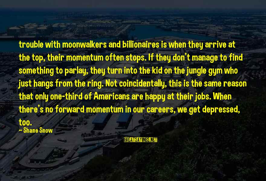 With'ring Sayings By Shane Snow: trouble with moonwalkers and billionaires is when they arrive at the top, their momentum often
