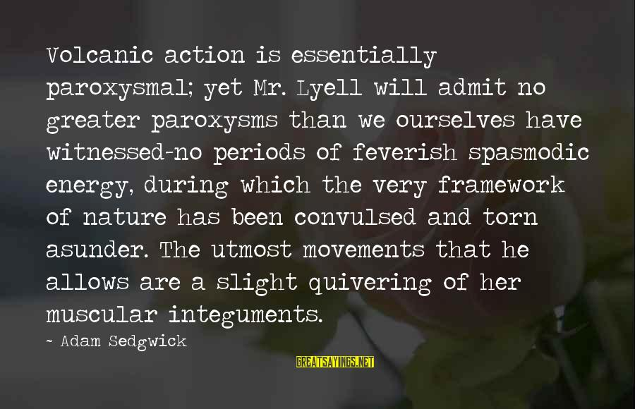 Witnessed Sayings By Adam Sedgwick: Volcanic action is essentially paroxysmal; yet Mr. Lyell will admit no greater paroxysms than we