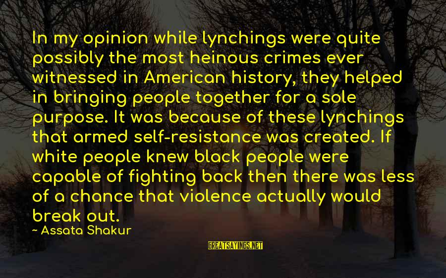 Witnessed Sayings By Assata Shakur: In my opinion while lynchings were quite possibly the most heinous crimes ever witnessed in