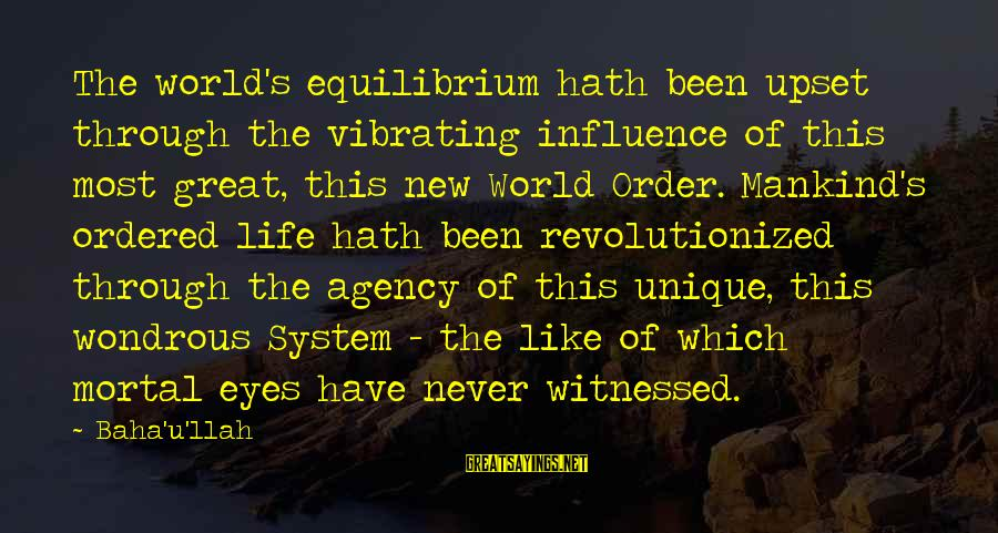 Witnessed Sayings By Baha'u'llah: The world's equilibrium hath been upset through the vibrating influence of this most great, this