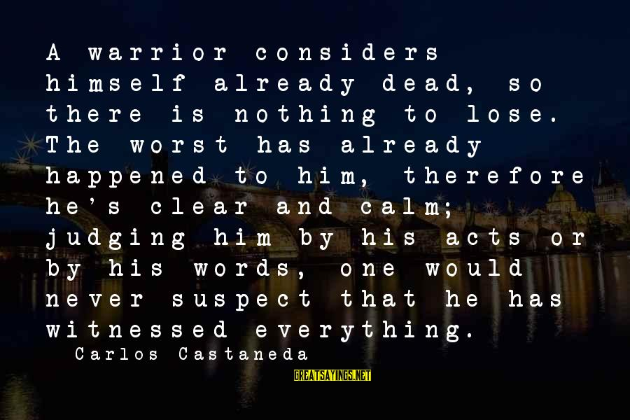 Witnessed Sayings By Carlos Castaneda: A warrior considers himself already dead, so there is nothing to lose. The worst has