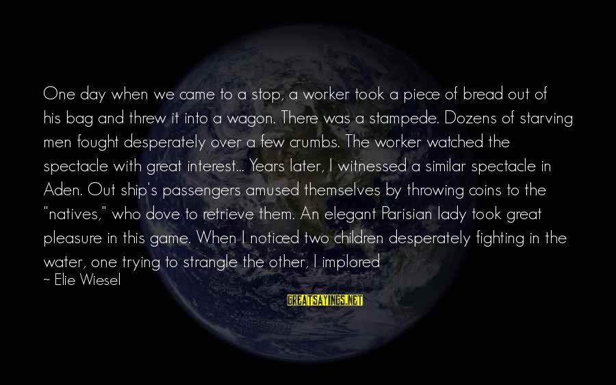 Witnessed Sayings By Elie Wiesel: One day when we came to a stop, a worker took a piece of bread