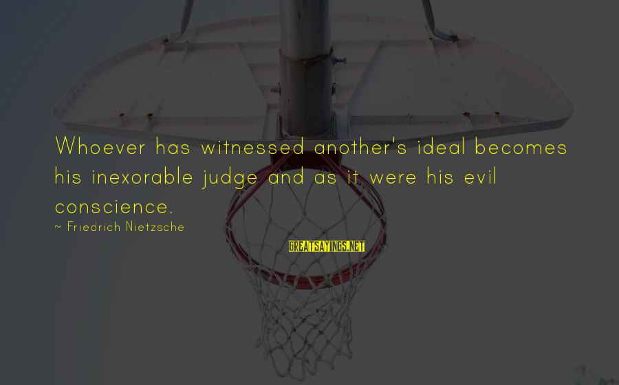 Witnessed Sayings By Friedrich Nietzsche: Whoever has witnessed another's ideal becomes his inexorable judge and as it were his evil