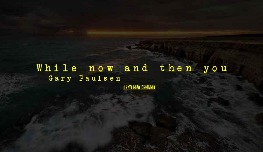"""Witnessed Sayings By Gary Paulsen: While now and then you hear somebody talking about how """". . . beautiful and"""