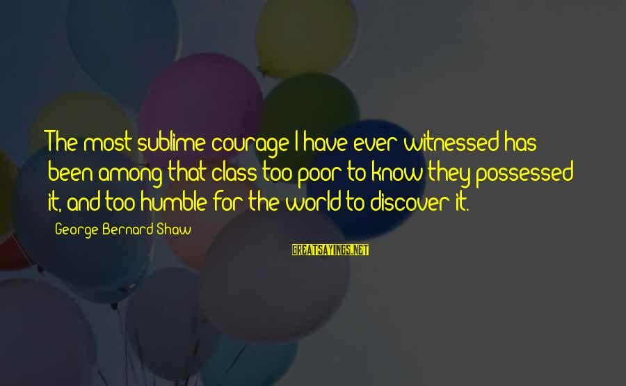 Witnessed Sayings By George Bernard Shaw: The most sublime courage I have ever witnessed has been among that class too poor