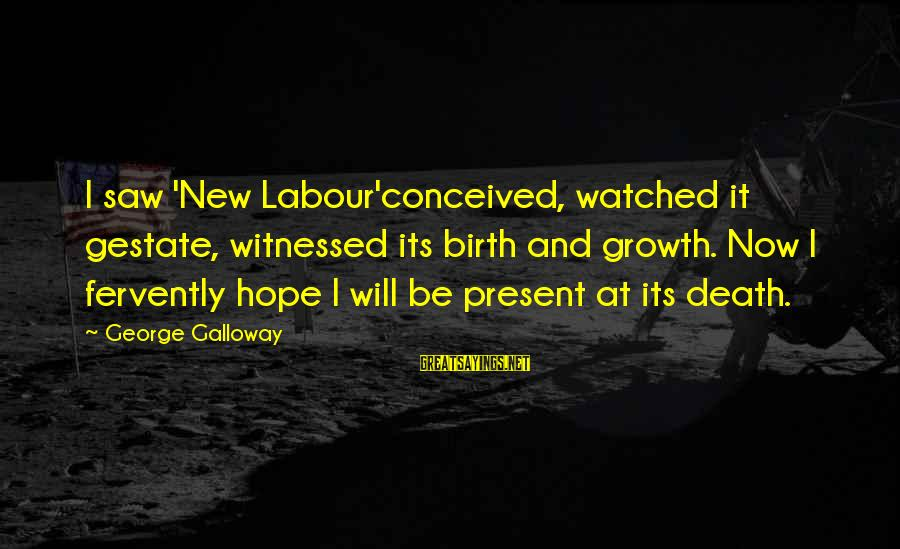 Witnessed Sayings By George Galloway: I saw 'New Labour'conceived, watched it gestate, witnessed its birth and growth. Now I fervently