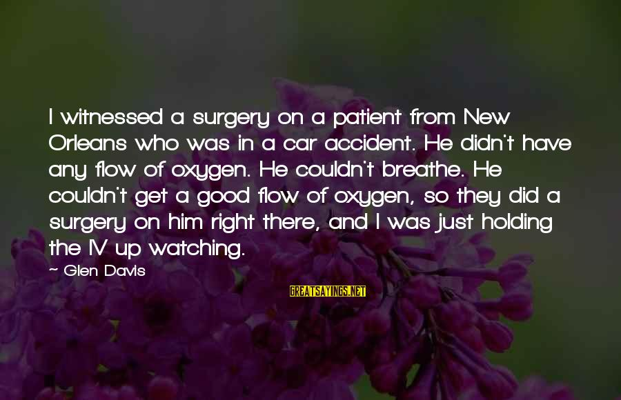 Witnessed Sayings By Glen Davis: I witnessed a surgery on a patient from New Orleans who was in a car
