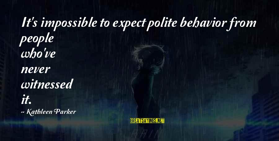 Witnessed Sayings By Kathleen Parker: It's impossible to expect polite behavior from people who've never witnessed it.