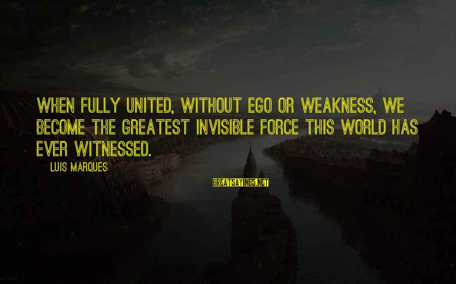Witnessed Sayings By Luis Marques: When fully united, without ego or weakness, we become the greatest invisible force this world